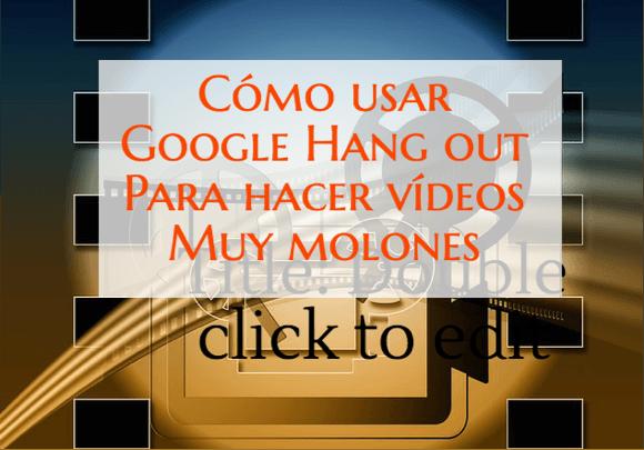 Cómo usar Google Hang Out para hacer vídeos muy molones