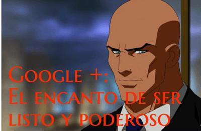 Google plus: el encanto de ser listo y poderoso