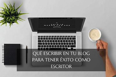 qué escribir en tu blog para tener éxito como escritor