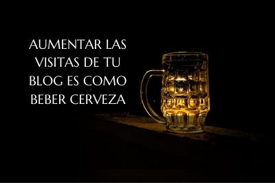 Aumentar las visitas de tu blog es como beber cerveza