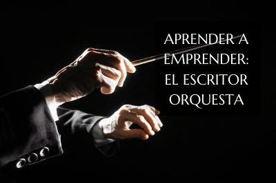 Aprender a emprender: ¿el escritor orquesta?
